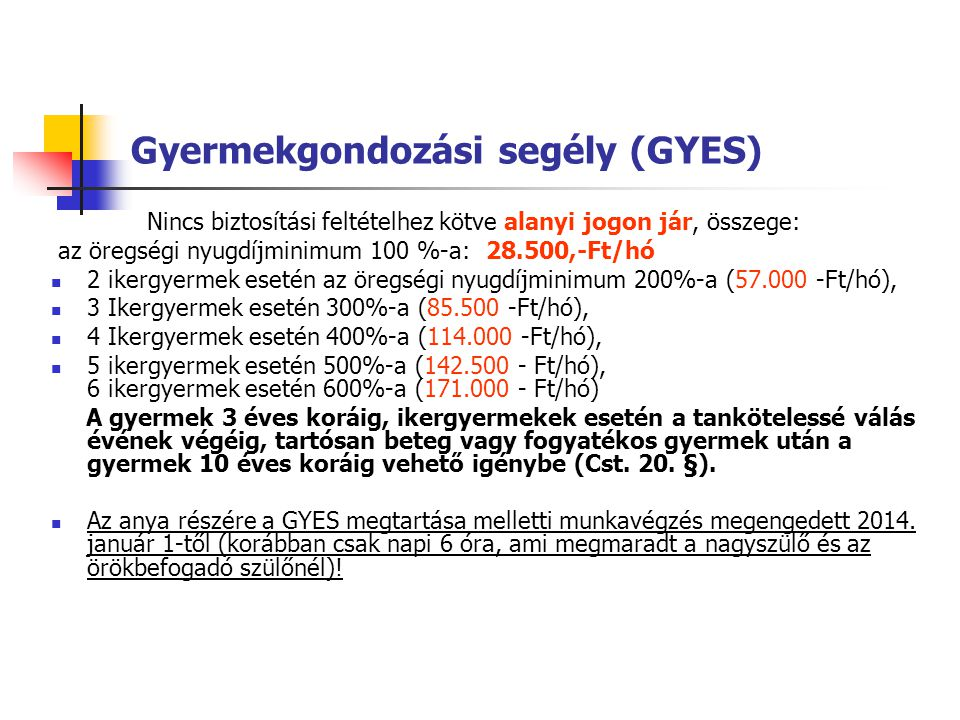 Gyermekgondozási segély (GYES) Nincs biztosítási feltételhez kötve alanyi jogon jár, összege: az öregségi nyugdíjminimum 100 %-a: 28.500,-Ft/hó 2 iker