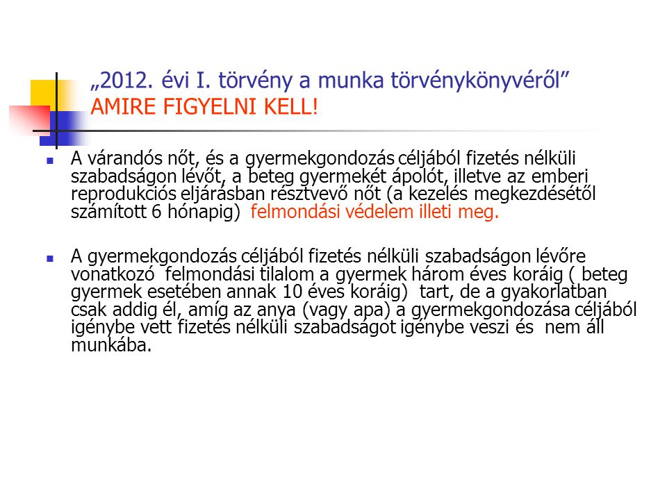 """""""2012. évi I. törvény a munka törvénykönyvéről"""" AMIRE FIGYELNI KELL! A várandós nőt, és a gyermekgondozás céljából fizetés nélküli szabadságon lévőt,"""