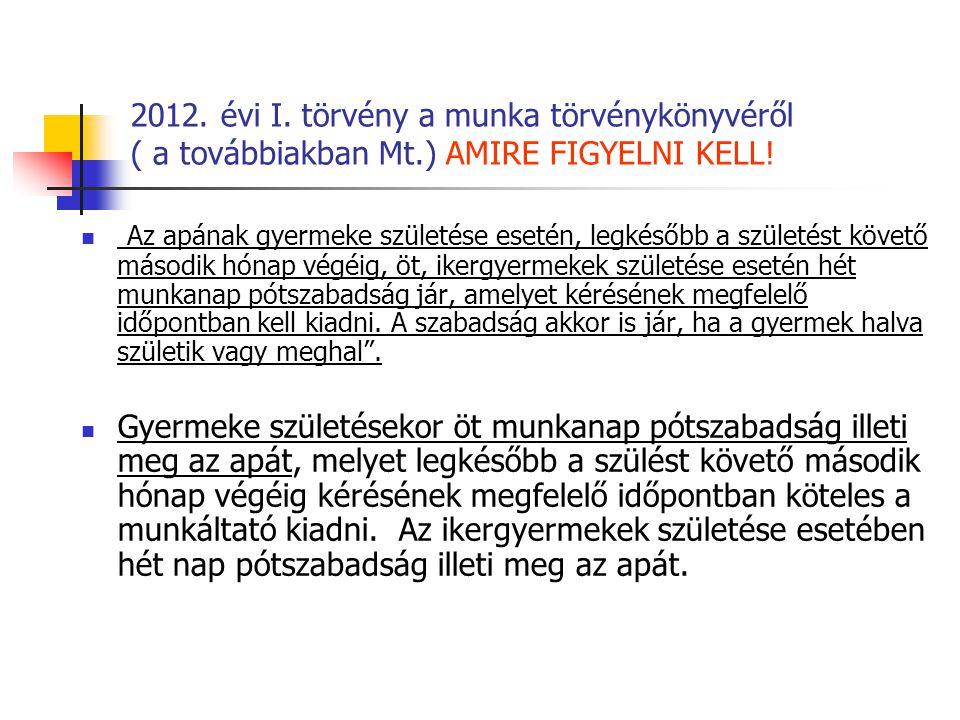 2012. évi I. törvény a munka törvénykönyvéről ( a továbbiakban Mt.) AMIRE FIGYELNI KELL! Az apának gyermeke születése esetén, legkésőbb a születést kö