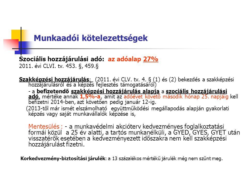 Munkaadói kötelezettségek Szociális hozzájárulási adó: az adóalap 27% 2011. évi CLVI. tv. 453. §, 459.§ Szakképzési hozzájárulás: (2011. évi CLV. tv.