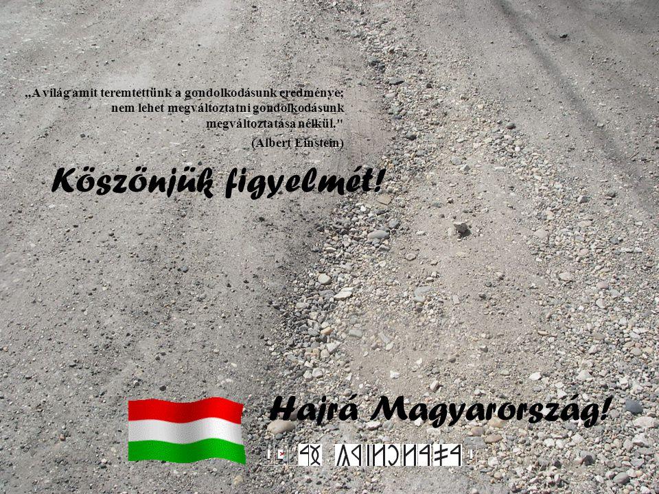 """Köszönjük figyelmét! Hajrá Magyarország! """"A világ amit teremtettünk a gondolkodásunk eredménye; nem lehet megváltoztatni gondolkodásunk megváltoztatás"""