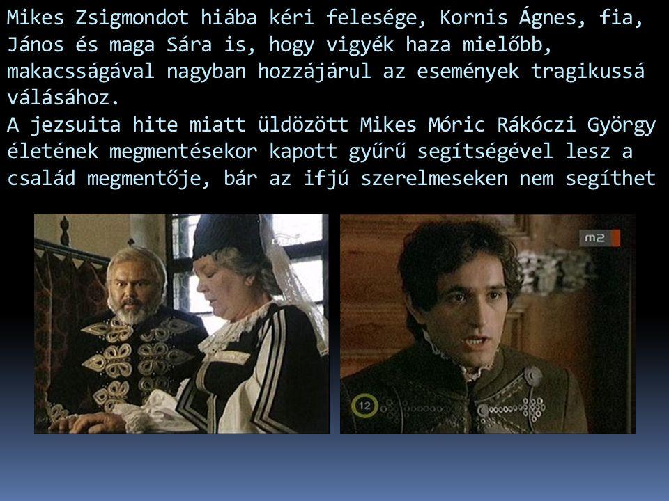 Mikes Zsigmondot hiába kéri felesége, Kornis Ágnes, fia, János és maga Sára is, hogy vigyék haza mielőbb, makacsságával nagyban hozzájárul az eseménye