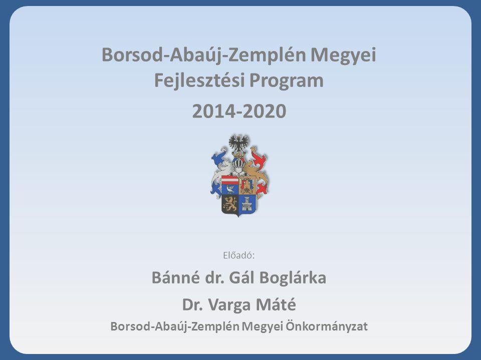 Borsod-Abaúj-Zemplén Megyei Fejlesztési Program 2014-2020 Előadó: Bánné dr.