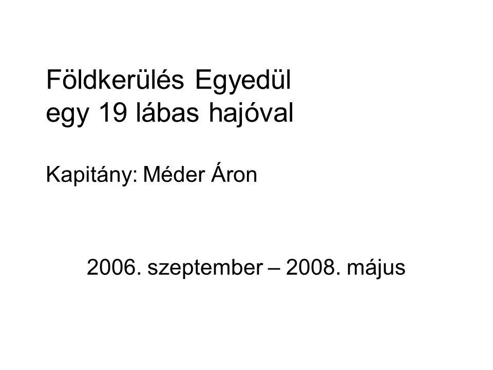 Földkerülés Egyedül egy 19 lábas hajóval Kapitány: Méder Áron 2006. szeptember – 2008. május