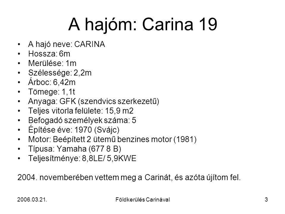 2006.03.21.Földkerülés Carinával3 A hajóm: Carina 19 A hajó neve: CARINA Hossza: 6m Merülése: 1m Szélessége: 2,2m Árboc: 6,42m Tömege: 1,1t Anyaga: GF