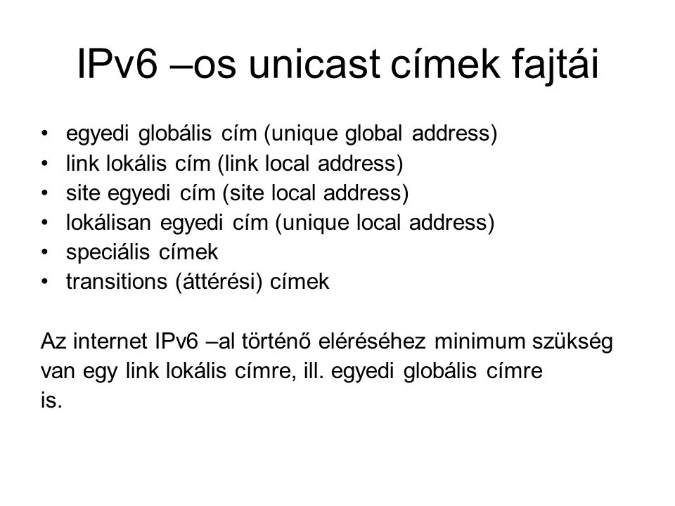 IPv6 –os unicast címek fajtái egyedi globális cím (unique global address) link lokális cím (link local address) site egyedi cím (site local address) lokálisan egyedi cím (unique local address) speciális címek transitions (áttérési) címek Az internet IPv6 –al történő eléréséhez minimum szükség van egy link lokális címre, ill.
