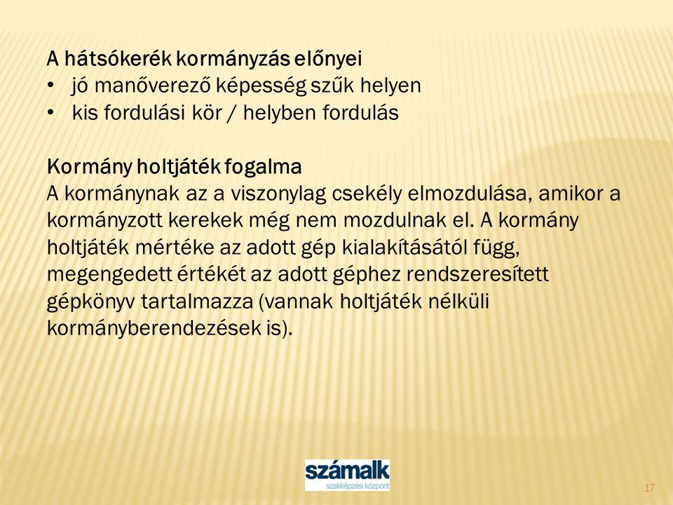 17 A hátsókerék kormányzás előnyei jó manőverező képesség szűk helyen kis fordulási kör / helyben fordulás Kormány holtjáték fogalma A kormánynak az a