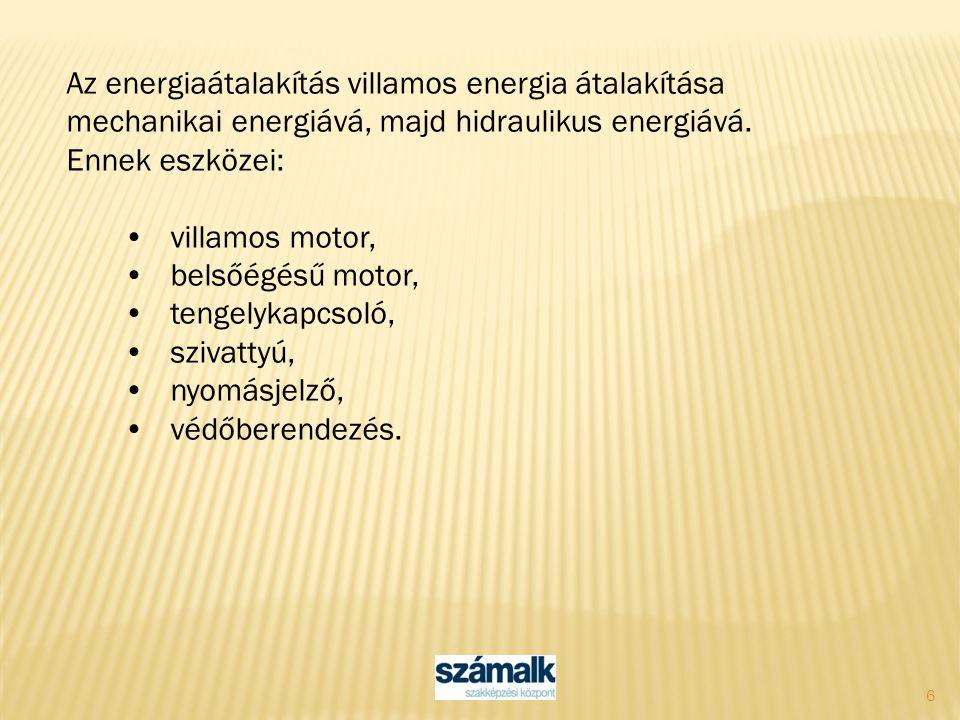 6 Az energiaátalakítás villamos energia átalakítása mechanikai energiává, majd hidraulikus energiává. Ennek eszközei: villamos motor, belsőégésű motor