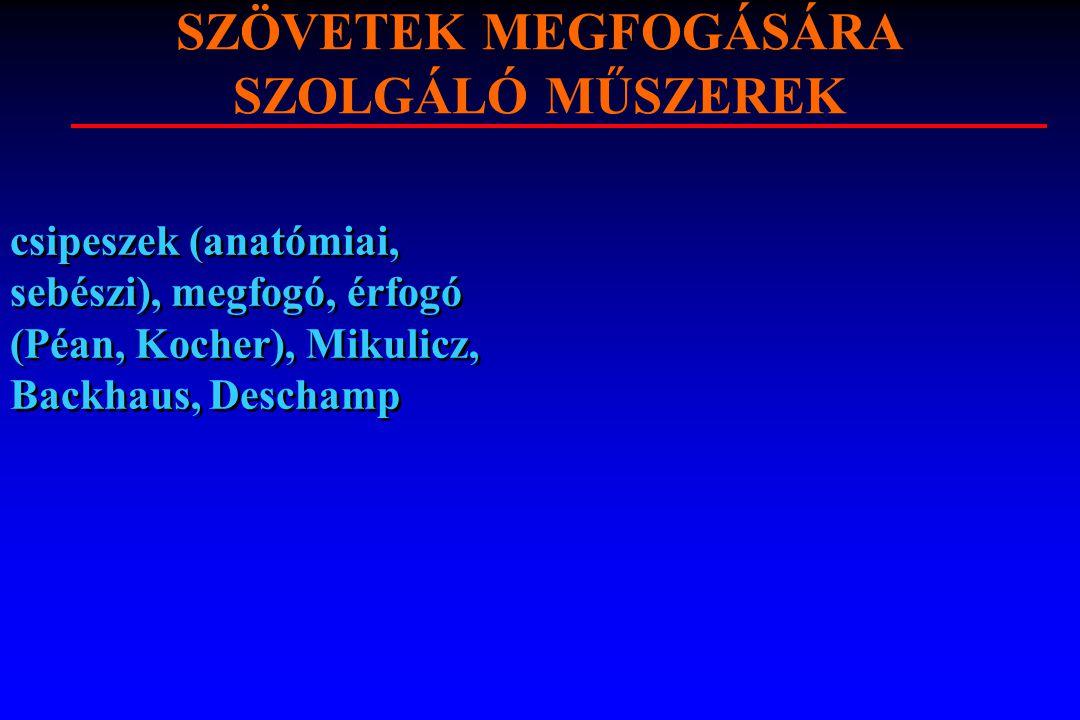 SZÖVETEK MEGFOGÁSÁRA SZOLGÁLÓ MŰSZEREK csipeszek (anatómiai, sebészi), megfogó, érfogó (Péan, Kocher), Mikulicz, Backhaus, Deschamp