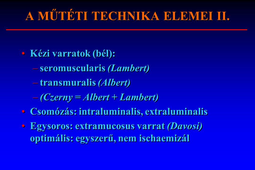 A MŰTÉTI TECHNIKA ELEMEI II. Kézi varratok (bél): –seromuscularis (Lambert) –transmuralis (Albert) –(Czerny = Albert + Lambert) Csomózás: intraluminal