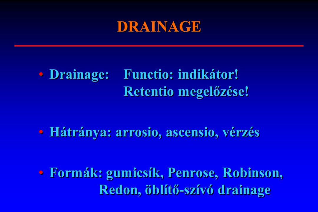 Drainage: Functio: indikátor! Retentio megelőzése! Hátránya: arrosio, ascensio, vérzés Formák: gumicsík, Penrose, Robinson, Redon, öblítő-szívó draina