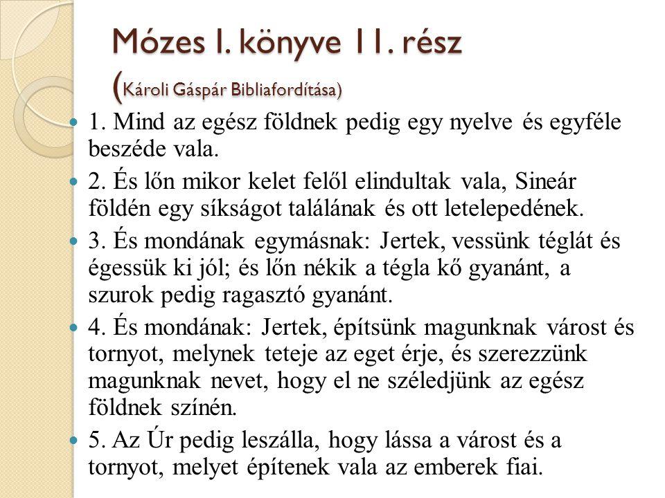 Mózes I. könyve 11. rész ( Károli Gáspár Bibliafordítása) 1. Mind az egész földnek pedig egy nyelve és egyféle beszéde vala. 2. És lőn mikor kelet fel