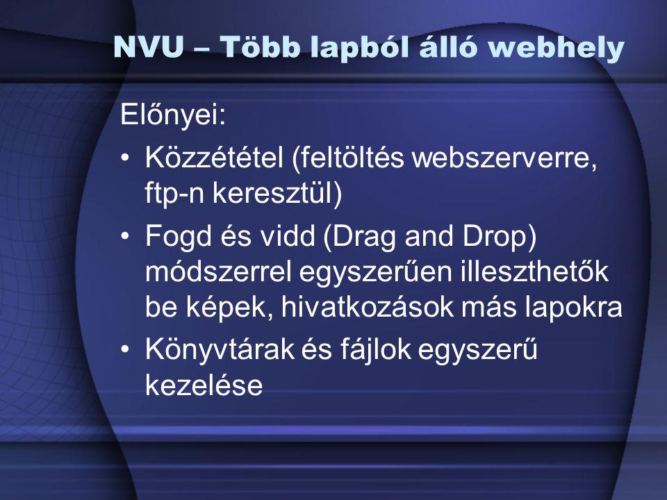 NVU – Több lapból álló webhely Előnyei: Közzététel (feltöltés webszerverre, ftp-n keresztül) Fogd és vidd (Drag and Drop) módszerrel egyszerűen illesz