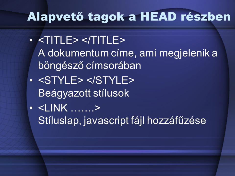 Alapvető tagok a HEAD részben A dokumentum címe, ami megjelenik a böngésző címsorában Beágyazott stílusok Stíluslap, javascript fájl hozzáfűzése