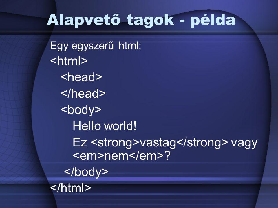 Alapvető tagok - példa Egy egyszerű html: Hello world! Ez vastag vagy nem ?