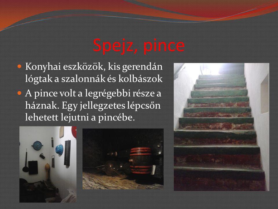 Spejz, pince Konyhai eszközök, kis gerendán lógtak a szalonnák és kolbászok A pince volt a legrégebbi része a háznak. Egy jellegzetes lépcsőn lehetett