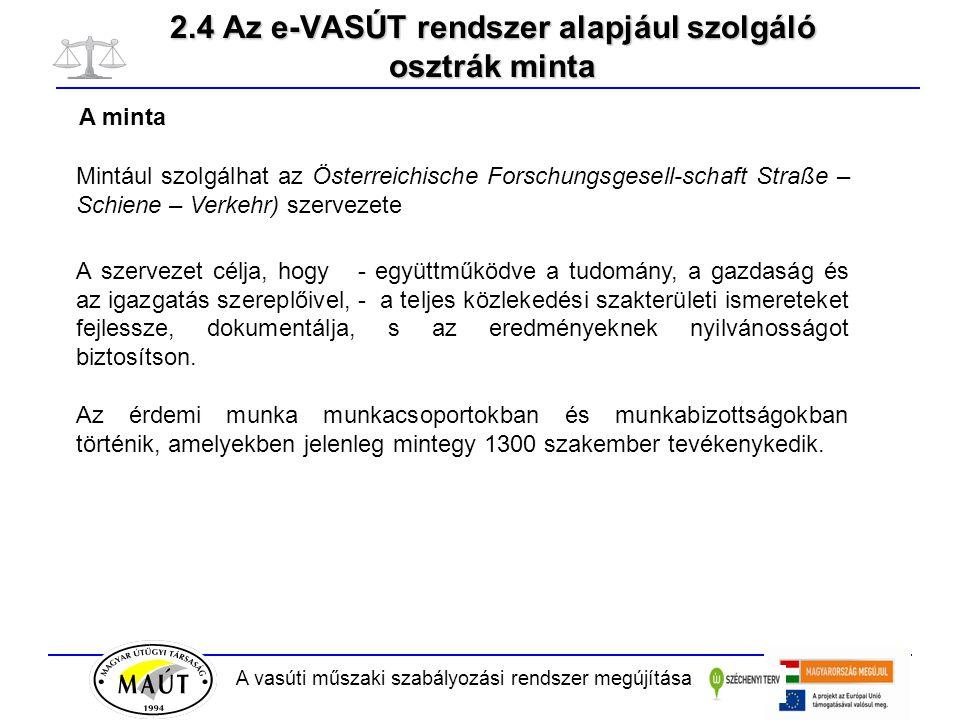 A vasúti műszaki szabályozási rendszer megújítása 2.4 Az e-VASÚT rendszer alapjául szolgáló osztrák minta Mintául szolgálhat az Österreichische Forschungsgesell-schaft Straße – Schiene – Verkehr) szervezete A szervezet célja, hogy - együttműködve a tudomány, a gazdaság és az igazgatás szereplőivel, - a teljes közlekedési szakterületi ismereteket fejlessze, dokumentálja, s az eredményeknek nyilvánosságot biztosítson.