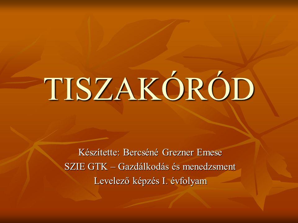 TISZAKÓRÓD Készítette: Bercséné Grezner Emese SZIE GTK – Gazdálkodás és menedzsment Levelező képzés I. évfolyam