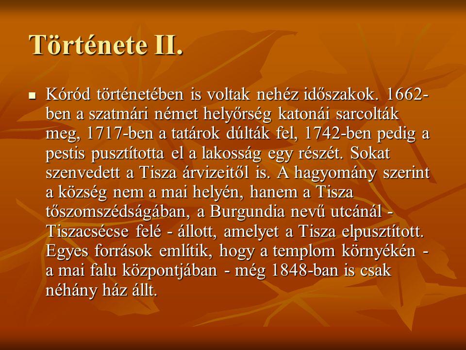 Története II. Kóród történetében is voltak nehéz időszakok. 1662- ben a szatmári német helyőrség katonái sarcolták meg, 1717-ben a tatárok dúlták fel,