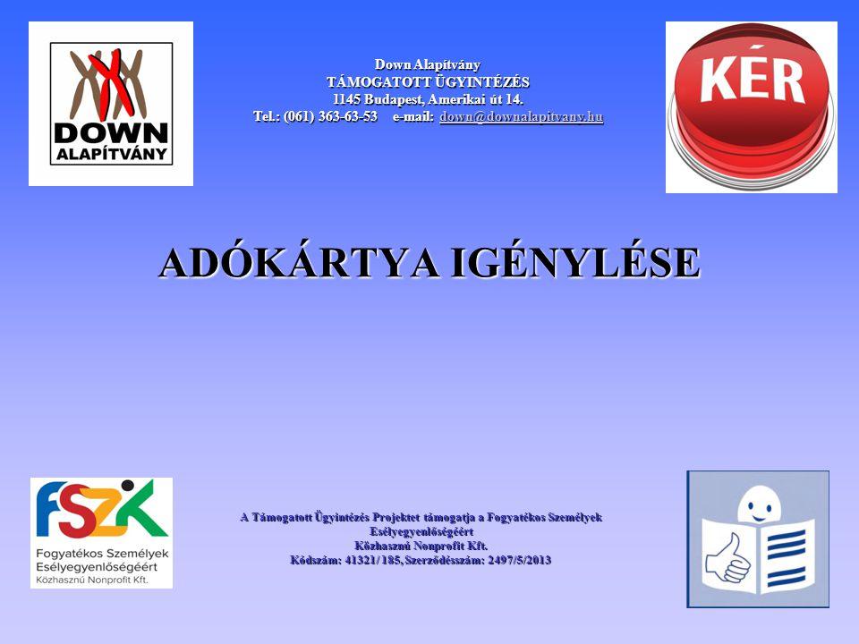 ADÓKÁRTYA IGÉNYLÉSE Down Alapítvány TÁMOGATOTT ÜGYINTÉZÉS 1145 Budapest, Amerikai út 14. Tel.: (061) 363-63-53 e-mail: down@downalapitvany.hu down@dow