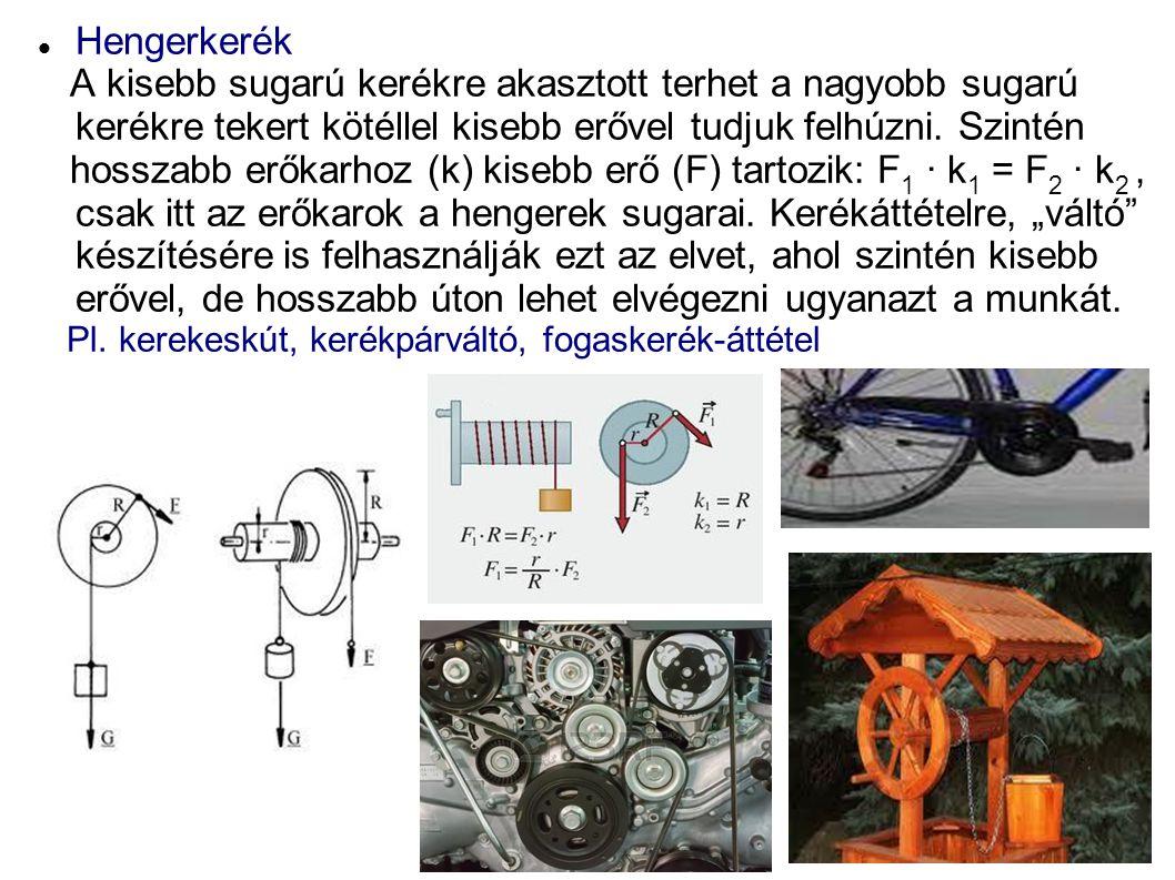 Hengerkerék A kisebb sugarú kerékre akasztott terhet a nagyobb sugarú kerékre tekert kötéllel kisebb erővel tudjuk felhúzni.