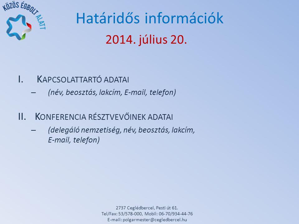 Határidős információk I.K APCSOLATTARTÓ ADATAI – (név, beosztás, lakcím, E-mail, telefon) II.K ONFERENCIA RÉSZTVEVŐINEK ADATAI – (delegáló nemzetiség, név, beosztás, lakcím, E-mail, telefon) 2014.