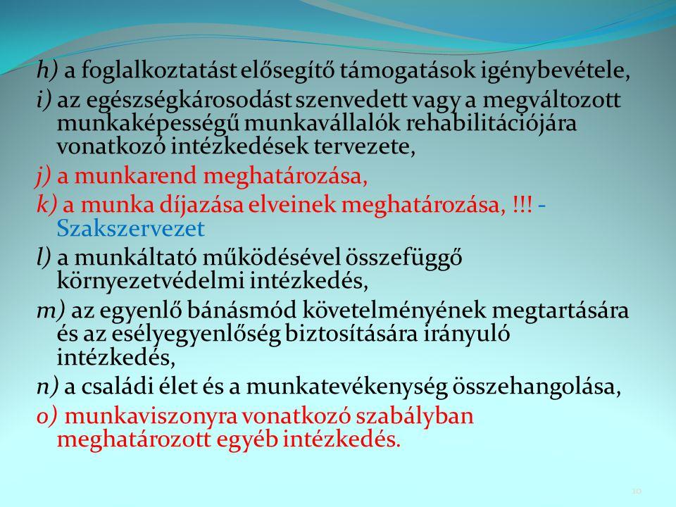 h) a foglalkoztatást elősegítő támogatások igénybevétele, i) az egészségkárosodást szenvedett vagy a megváltozott munkaképességű munkavállalók rehabilitációjára vonatkozó intézkedések tervezete, j) a munkarend meghatározása, k) a munka díjazása elveinek meghatározása, !!.
