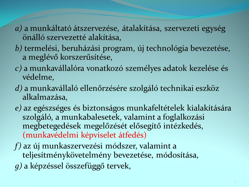 a) a munkáltató átszervezése, átalakítása, szervezeti egység önálló szervezetté alakítása, b) termelési, beruházási program, új technológia bevezetése, a meglévő korszerűsítése, c) a munkavállalóra vonatkozó személyes adatok kezelése és védelme, d) a munkavállaló ellenőrzésére szolgáló technikai eszköz alkalmazása, e) az egészséges és biztonságos munkafeltételek kialakítására szolgáló, a munkabalesetek, valamint a foglalkozási megbetegedések megelőzését elősegítő intézkedés, (munkavédelmi képviselet átfedés) f) az új munkaszervezési módszer, valamint a teljesítménykövetelmény bevezetése, módosítása, g) a képzéssel összefüggő tervek, 9