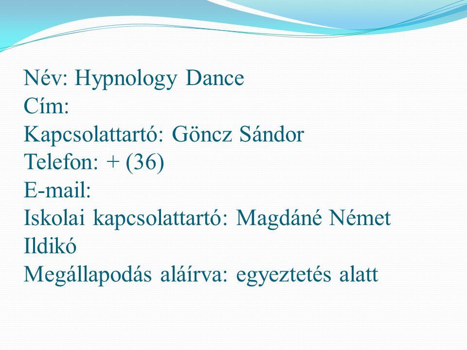 Név: Hypnology Dance Cím: Kapcsolattartó: Göncz Sándor Telefon: + (36) E-mail: Iskolai kapcsolattartó: Magdáné Német Ildikó Megállapodás aláírva: egyeztetés alatt