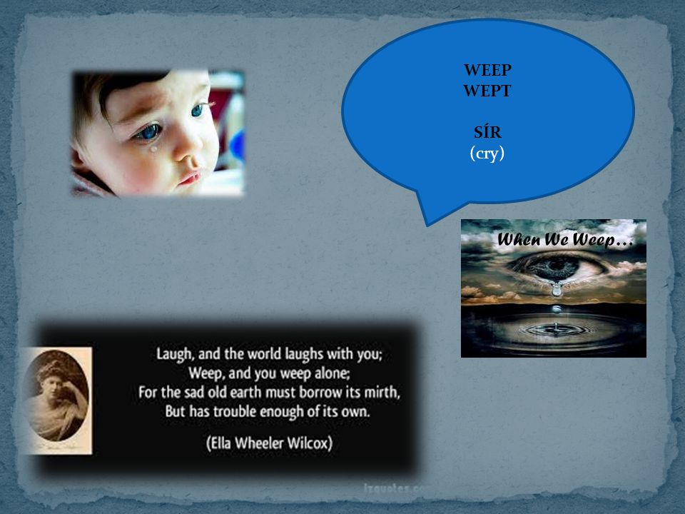 WEEP WEPT SÍR (cry)