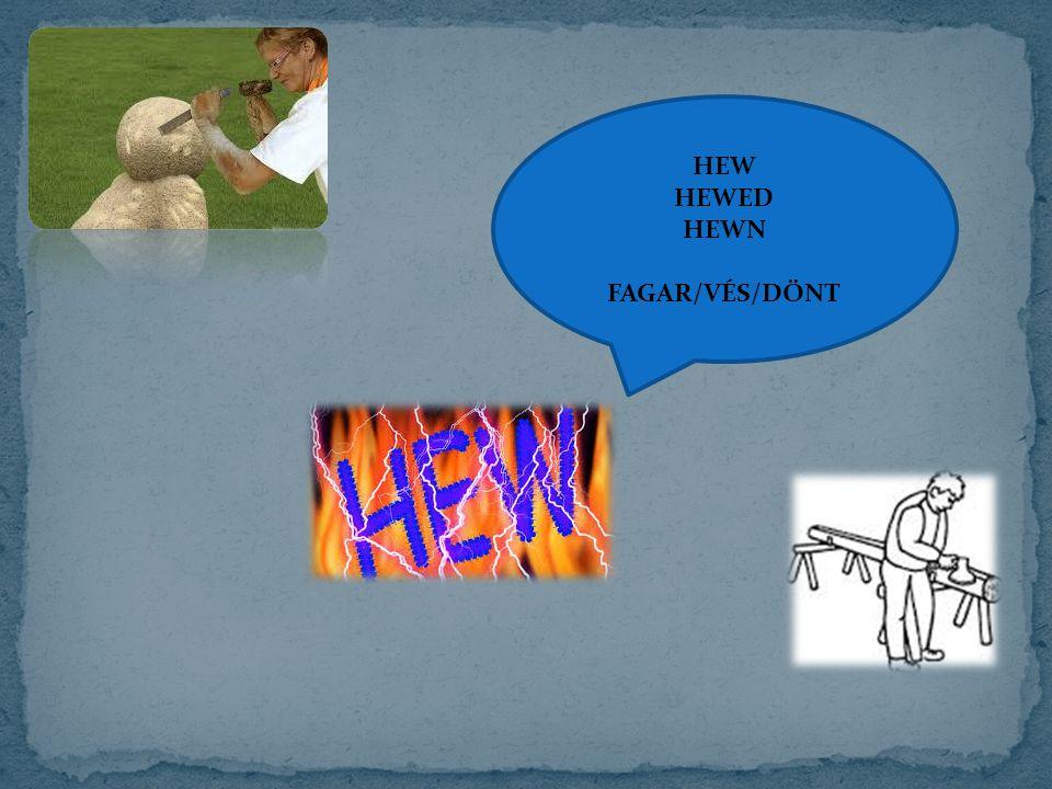 HEW HEWED HEWN FAGAR/VÉS/DÖNT