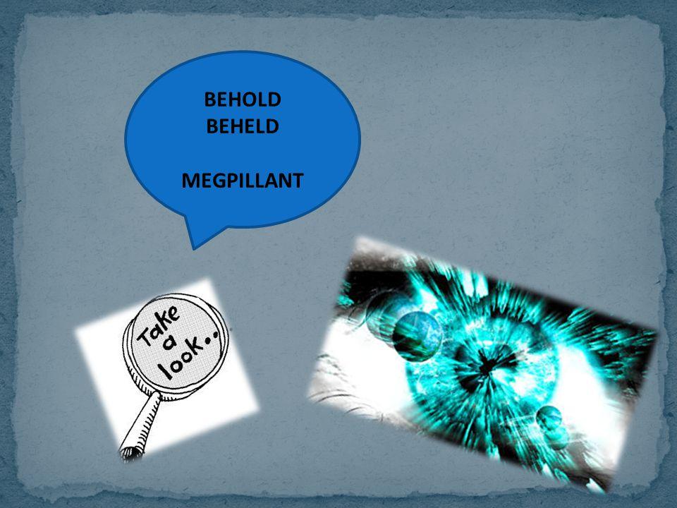 BEHOLD BEHELD MEGPILLANT