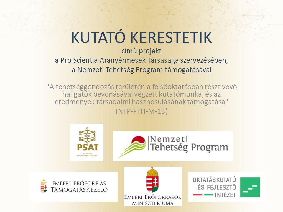 KUTATÓ KERESTETIK című projekt a Pro Scientia Aranyérmesek Társasága szervezésében, a Nemzeti Tehetség Program támogatásával A tehetséggondozás területén a felsőoktatásban részt vevő hallgatók bevonásával végzett kutatómunka, és az eredmények társadalmi hasznosulásának támogatása (NTP-FTH-M-13)