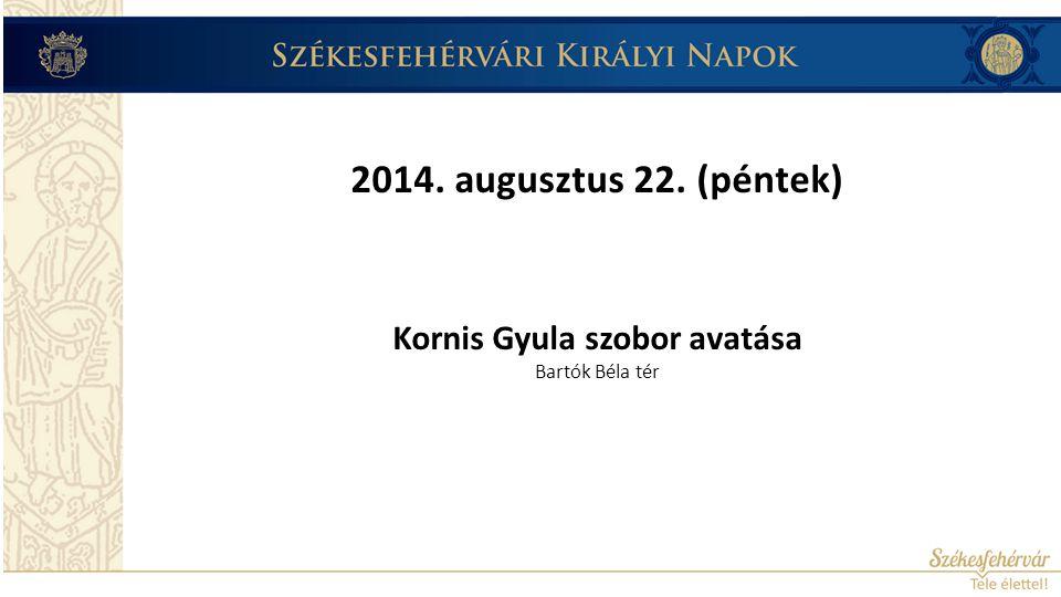 2014. augusztus 22. (péntek) Kornis Gyula szobor avatása Bartók Béla tér