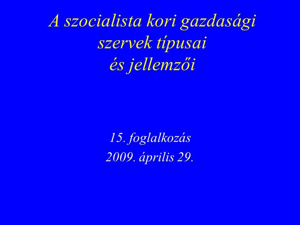 A szocialista kori gazdasági szervek típusai és jellemzői 15. foglalkozás 2009. április 29.