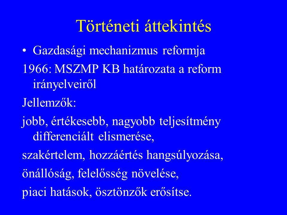 Történeti áttekintés Gazdasági mechanizmus reformja 1966: MSZMP KB határozata a reform irányelveiről Jellemzők: jobb, értékesebb, nagyobb teljesítmény differenciált elismerése, szakértelem, hozzáértés hangsúlyozása, önállóság, felelősség növelése, piaci hatások, ösztönzők erősítse.