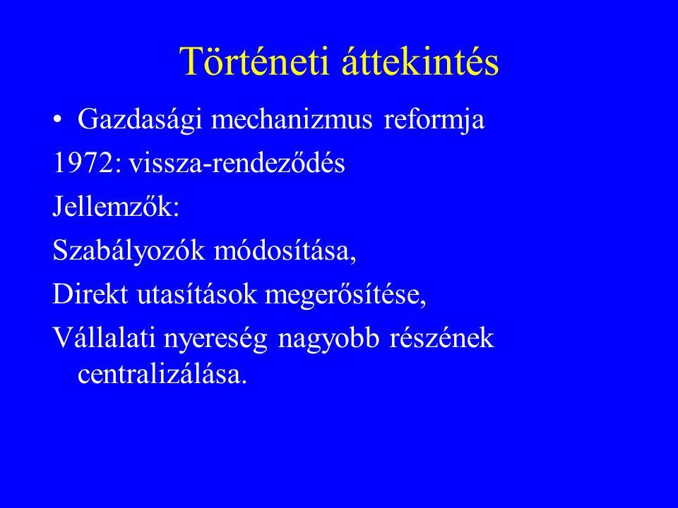 Történeti áttekintés Gazdasági mechanizmus reformja 1972: vissza-rendeződés Jellemzők: Szabályozók módosítása, Direkt utasítások megerősítése, Vállalati nyereség nagyobb részének centralizálása.