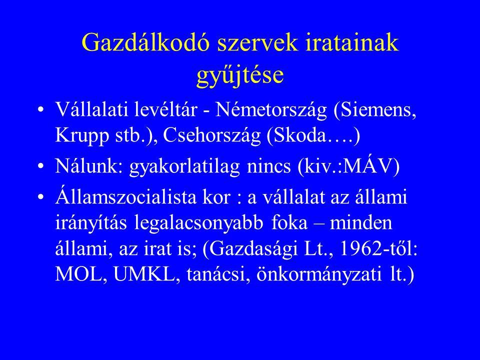 Gazdálkodó szervek iratainak gyűjtése Vállalati levéltár - Németország (Siemens, Krupp stb.), Csehország (Skoda….) Nálunk: gyakorlatilag nincs (kiv.:MÁV) Államszocialista kor : a vállalat az állami irányítás legalacsonyabb foka – minden állami, az irat is; (Gazdasági Lt., 1962-től: MOL, UMKL, tanácsi, önkormányzati lt.)