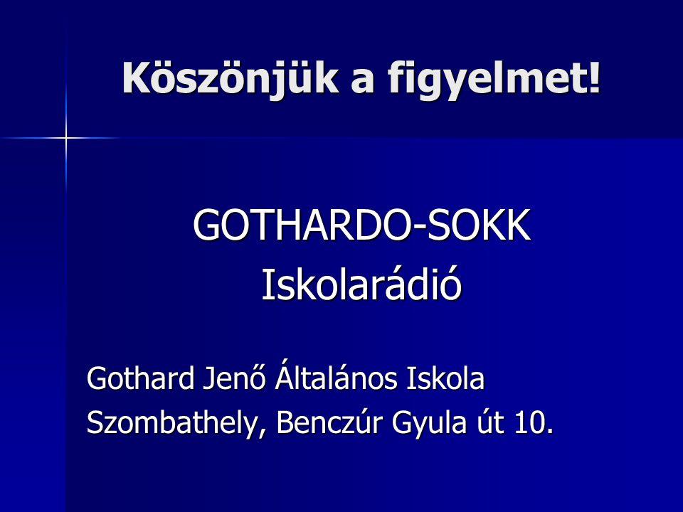 Köszönjük a figyelmet! GOTHARDO-SOKKIskolarádió Gothard Jenő Általános Iskola Szombathely, Benczúr Gyula út 10.