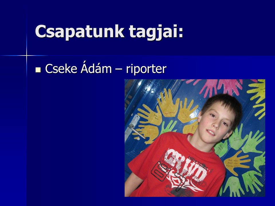 Csapatunk tagjai: Cseke Ádám – riporter Cseke Ádám – riporter