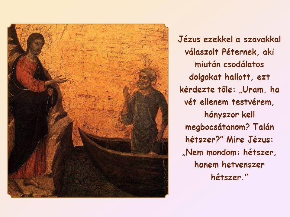 """Jézus ezekkel a szavakkal válaszolt Péternek, aki miután csodálatos dolgokat hallott, ezt kérdezte tőle: """"Uram, ha vét ellenem testvérem, hányszor kell megbocsátanom."""