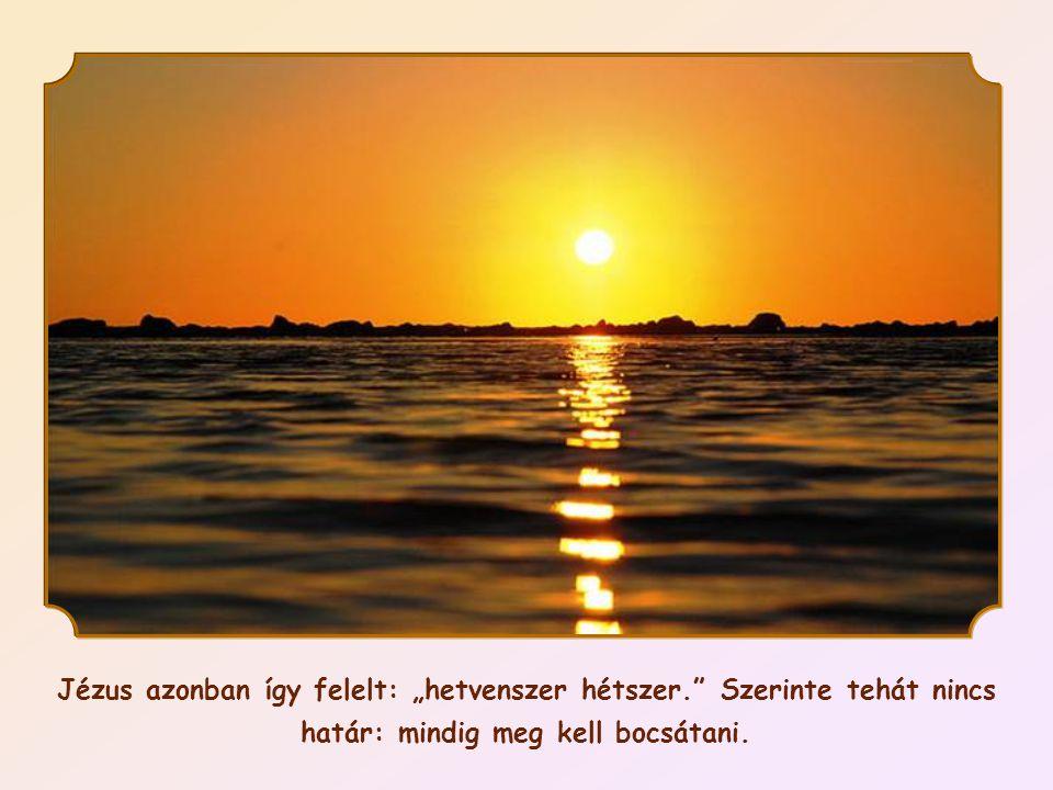 """Jézus azonban így felelt: """"hetvenszer hétszer. Szerinte tehát nincs határ: mindig meg kell bocsátani."""