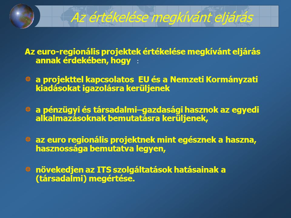 Az euro-regionális projektek értékelése megkívánt eljárás annak érdekében, hogy : a projekttel kapcsolatos EU és a Nemzeti Kormányzati kiadásokat igazolásra kerüljenek a pénzügyi és társadalmi–gazdasági hasznok az egyedi alkalmazásoknak bemutatásra kerüljenek, az euro regionális projektnek mint egésznek a haszna, hasznossága bemutatva legyen, növekedjen az ITS szolgáltatások hatásainak a (társadalmi) megértése.