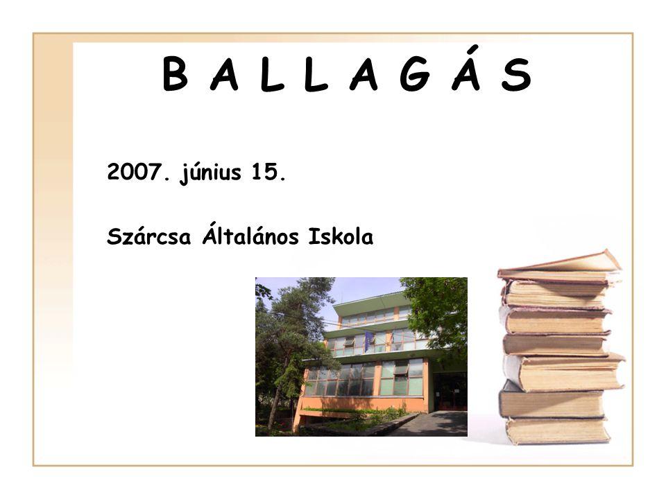 B A L L A G Á S 2007. június 15. Szárcsa Általános Iskola