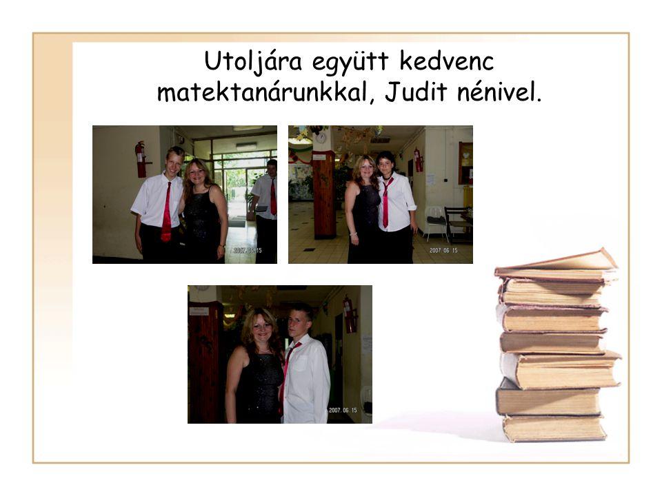 Utoljára együtt kedvenc matektanárunkkal, Judit nénivel.