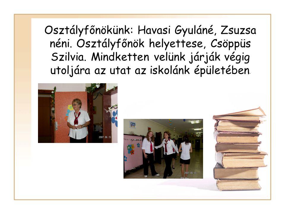 Osztályfőnökünk: Havasi Gyuláné, Zsuzsa néni. Osztályfőnök helyettese, Csöppüs Szilvia. Mindketten velünk járják végig utoljára az utat az iskolánk ép