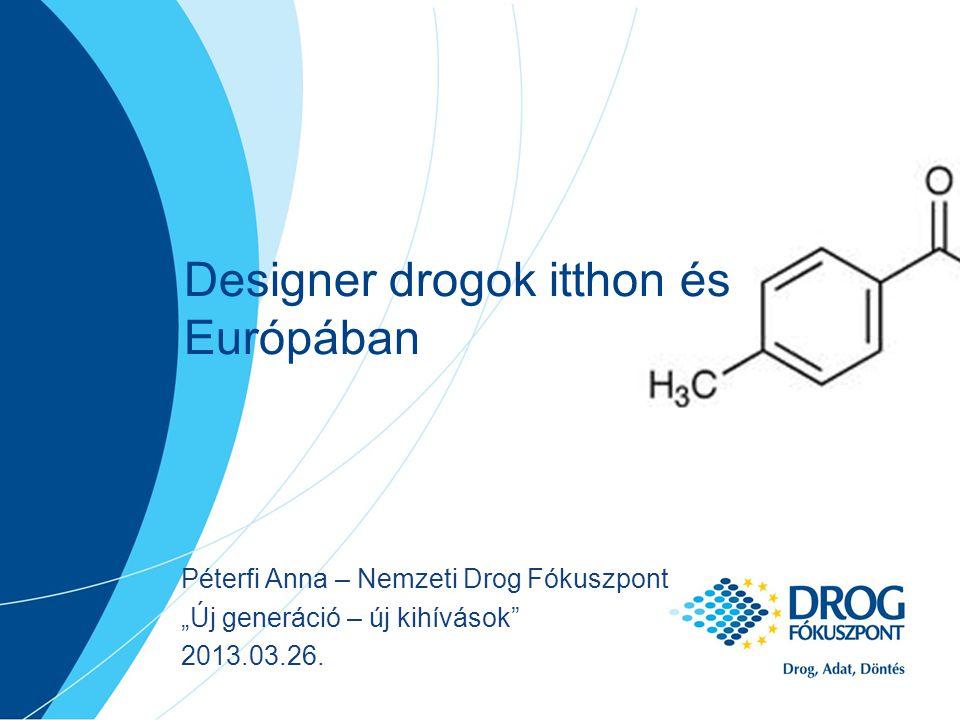 """Designer drogok itthon és Európában Péterfi Anna – Nemzeti Drog Fókuszpont """"Új generáció – új kihívások 2013.03.26."""