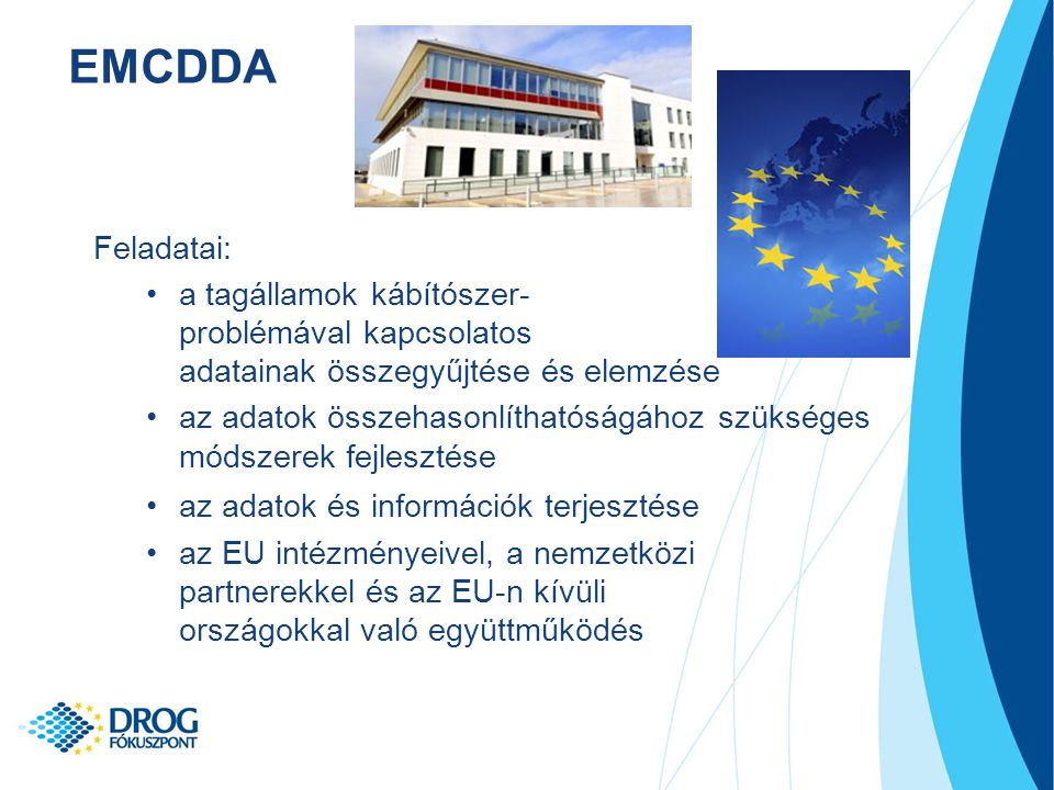 Feladatai: a tagállamok kábítószer- problémával kapcsolatos adatainak összegyűjtése és elemzése az adatok összehasonlíthatóságához szükséges módszerek fejlesztése az adatok és információk terjesztése az EU intézményeivel, a nemzetközi partnerekkel és az EU-n kívüli országokkal való együttműködés EMCDDA