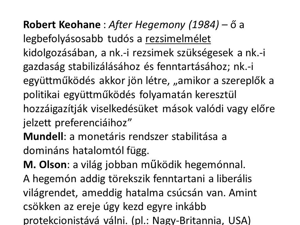 """Robert Keohane : After Hegemony (1984) – ő a legbefolyásosabb tudós a rezsimelmélet kidolgozásában, a nk.-i rezsimek szükségesek a nk.-i gazdaság stabilizálásához és fenntartásához; nk.-i együttműködés akkor jön létre, """"amikor a szereplők a politikai együttműködés folyamatán keresztül hozzáigazítják viselkedésüket mások valódi vagy előre jelzett preferenciáihoz Mundell: a monetáris rendszer stabilitása a domináns hatalomtól függ."""
