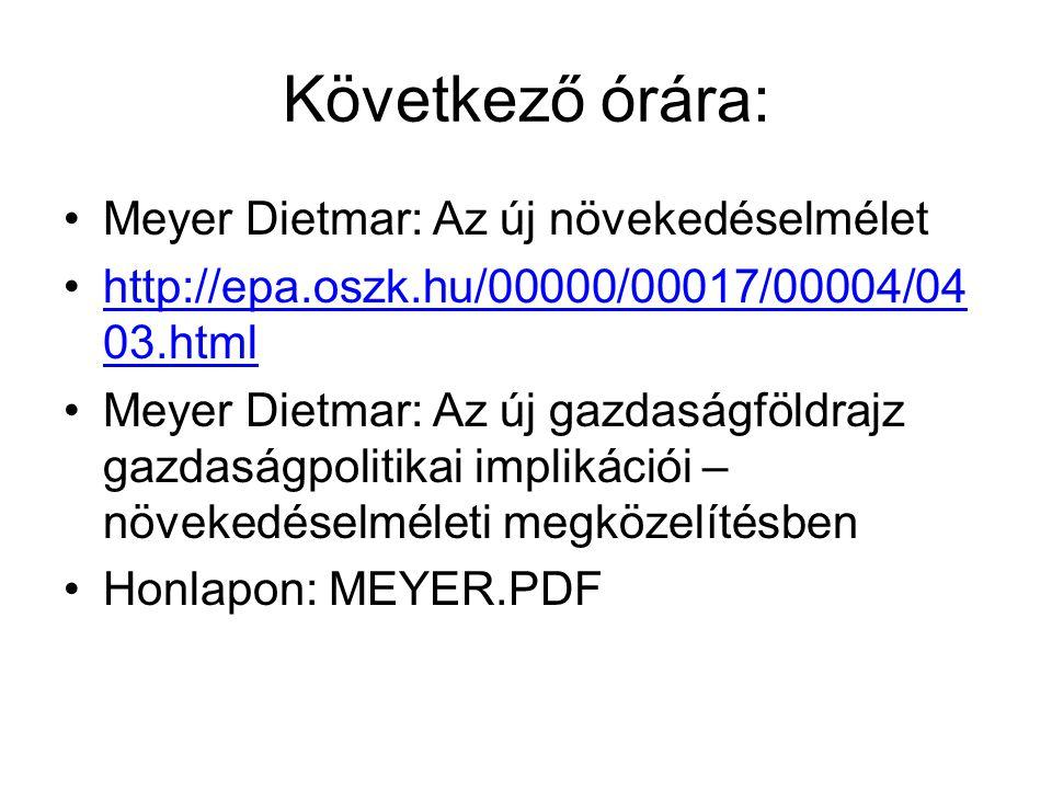 Következő órára: Meyer Dietmar: Az új növekedéselmélet http://epa.oszk.hu/00000/00017/00004/04 03.htmlhttp://epa.oszk.hu/00000/00017/00004/04 03.html Meyer Dietmar: Az új gazdaságföldrajz gazdaságpolitikai implikációi – növekedéselméleti megközelítésben Honlapon: MEYER.PDF